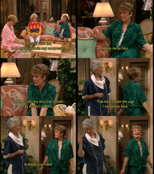 Blanche: I think I'll retire too, to do my facial packs and compresses. It takes me an hour, but that's why my skin is as smooth as a baby's bottom.  Dorothy: That must explain the urge I sometimes have to diaper your head.