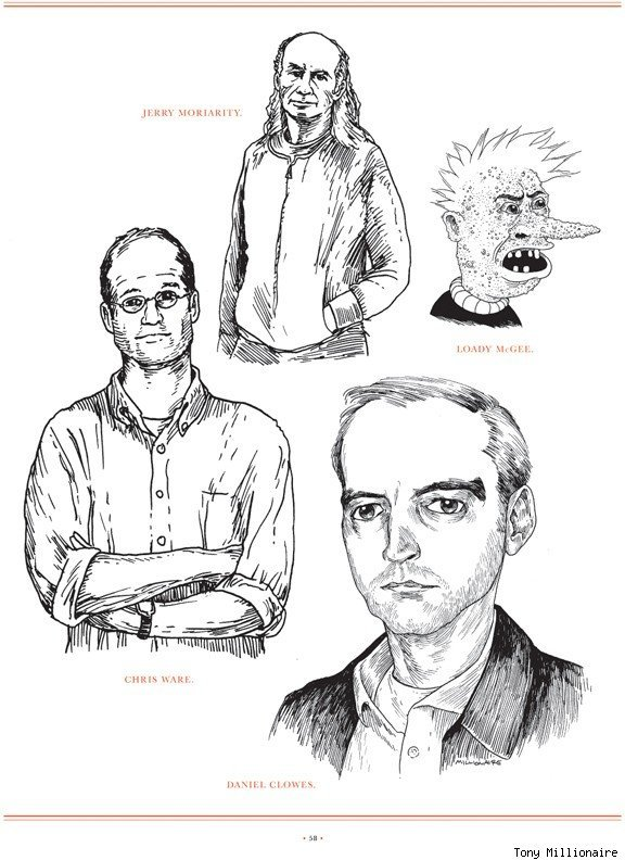 Portraits of cartoonists Daniel Clowes, Chris Ware, Jerry Moriarty, and Johnny Ryan's character Loady Mcgee by the venerable, Tony Millionaire.