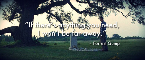 "mr-nizzle:  ""If there's anything you need, I won't be far away."" - Forrest Gump"