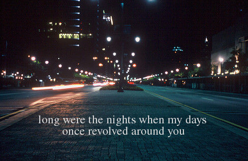 Long were the nights when my days once revolved around you.