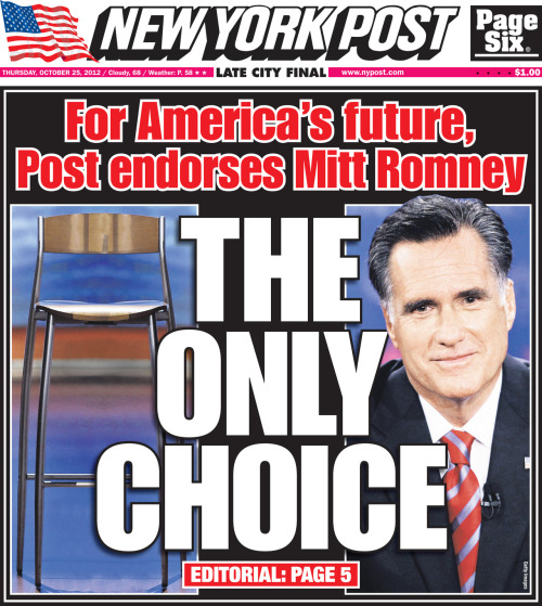shortformblog:  nypost:  New York Post cover for Thursday, October 25, 2012. Front page. For America's future, Post endorses Mitt Romney THE ONLY CHOICE !!!!!!!!   Well of course he's the only choice. You compared him to an empty chair.