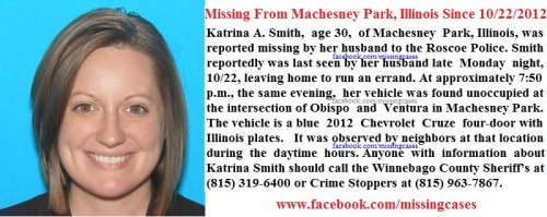 On the evening of Tuesday, Oct. 23, Katrina A. Smith, age 30, of Machesney Park, Ill., was reported missing by her husband to the Roscoe Police Department. Smith reportedly was last seen by her husband late Monday night, Oct. 22, leaving home to run an errand. At approximately 7:50 p.m., the same evening, Smith's vehicle was found unoccupied at the intersection of Obispo and Ventura in Machesney Park. The vehicle is a blue 2012 Chevrolet Cruze four-door with Illinois plates. It was observed by neighbors at that location during the daytime hours. Anyone with information about Katrina Smith should call the Winnebago County Sheriff's Department at (815) 319-6400 or Crime Stoppers at (815) 963-7867.