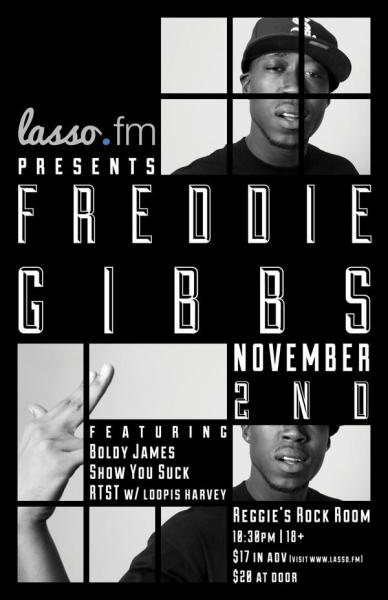 I'll show out. puffgreen:  Lasso.fm Presents Freddie Gibbs Featuring Boldy James, Show You Suck, RTST W/Loopis Harvey One night only @ Reggie's Rock Club on November 2nd, 2012 at 10:30 PM, 18+ only Tickets: $17 in advance via lasso.fm | $28 @ the door Lasso.fm: Facebook | Twitter | Official Website Reggie's Rock Club is located 2109 N State Street, Chicago, IL
