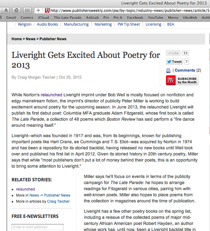 "Liveright Gets Excited About Poetry  While Norton's relaunched Liveright imprint under Bob Weil is mostly focused on nonfiction and edgy mainstream fiction, the imprint's director of publicity Peter Miller is working to build excitement around poetry for the upcoming season. In June 2013, the relaunched Liveright will publish its first debut poet: Columbia MFA graduate Adam Fitzgerald, whose first book is calledThe Late Parade, a collection of 48 poems which Boston Review has said perform a ""fire dance around meaning itself."" Liveright—which was founded in 1917 and was, from its beginnings, known for publishing important poets like Hart Crane, ee Cummings and T.S. Eliot—was acquired by Norton in 1974 and has been a repository for its storied backlist, having released no new books until Weil took over and published his first list in April 2012. Given its storied history in 20th century poetry, Miller says that while ""most publishers don't put a lot of money behind their poets, this is an opportunity to bring some attention to Liveright."""
