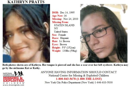 "Missing From Staten Island, New York Since 11/24/2010 Please Help Find Kathryn Pratts (I can't believe she went missing at the age of 14 and is still missing 2 years later hope she is okay) Both photos shown are of Kathryn. Her tongue is pierced and she has a scar over her left eyebrow. Kathryn may go by the nickname Kat or Kathy. Endangered RunawayKATHRYN PRATTS DOB: Dec 14, 1995 Age Now: 16 Sex: Female Race: Hispanic Hair: Lt. Brown Eyes: Brown Height: 5'0"" (152cm) Weight: 130lbs (59kg) ANYONE HAVING INFORMATION SHOULD CONTACT National Center for Missing & Exploited Children 1-800-843-5678 (1-800-THE-LOST) or the New York City Police Department (New York) 1-646-610-5030"