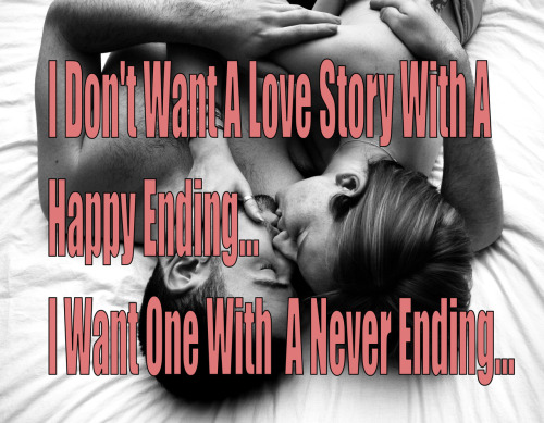 I don't want a love story with a  happy ending.  I want one with a never ending..  #love