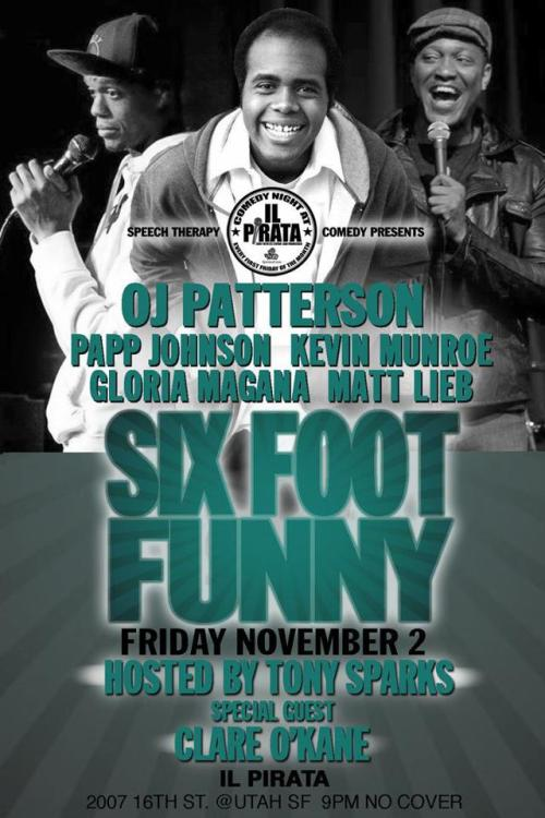 11/2. Six Foot Funny (OJ Headlining) @ il Pirata. 2006 16th St. SF. 8pm. Free. Featuring Matt Lieb, Papp Johnson, Kevin Munroe, Gloria Magana and special guest Clare O'Kane. Hosted by the Godfather of San Francisco Comedy, Tony Sparks. Presented by Speech Therapy.