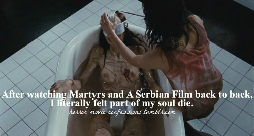 """After watching Martyrs and A Serbian Film back to back, i literally felt part of my soul die."""