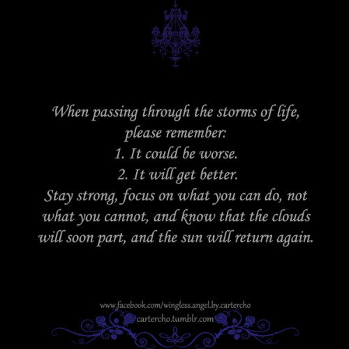 When passing through the storms of life, please remember: 1. It could be worse. 2. It will get better. Stay strong, focus on what you can do, not what you cannot, and know that the clouds will soon part, and the sun will return again