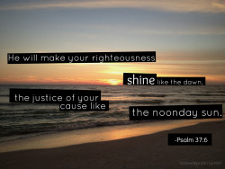 """He will make your righteousness shine like the dawn, the justice of your cause like the noonday sun."" -Psalm 37:6"