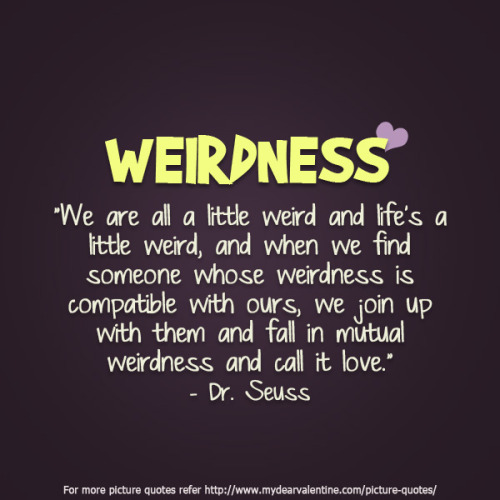 "mydearvalentin:  ""Weirdness. We are all a little weird and life is a little weird, and when we find someone whose weirdness is compatible with ours, we join up with them and fall in mutual weirdness and call it love."""