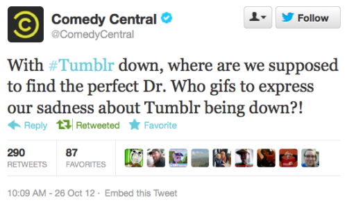 @ComedyCentral: With #Tumblr down, where are we supposed to find the perfect Dr. Who gifs to express our sadness about Tumblr being down?! world-shaker:  Yeah pretty much.  As goes Tumblr so goes the entire Whoniverse.
