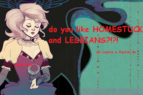 janecrocker:  geromykyle:  BASICALLY IM HAPPY THAT GIRLS ARE KISSING AND I WANT TO SHARE THE JOY OF LADYSMOOCHING WITH YOU GUYS VIA THIS HUMBLE ART GIVEAWAY i will draw you any homestuck girls or genderswapped boys kissing/fondlin eachothers sexy places/existing while female/whatever the fuck all you gotta do is reblog this post!! i cant see it getting many notes so im gonna say likes dont count but pls dont reblog more than once cause that aint getting you any extra points son also you can totally follow me if you want but i probably aint gonna hunt you down you got until november 5th, good luck!!  omg a lesbian give away