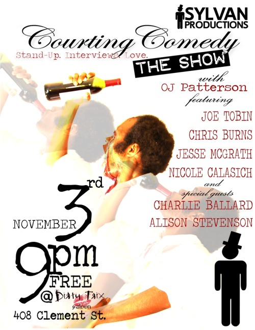 11/3. Courting Comedy: The Show @ Dirty Trix. 408 Clement St. SF. 9PM. Free. Featuring Joe Tobin, Chris Burns, Jesse McGrath, Nicole Calasich, Charlie Ballard and Alison Stevenson. Hosted by OJ Patterson.   Sylvan Productions presents another night of great comedy at the historic Dirty Trix Saloon. Get Yucked Up and the Friend Zone is taking a break and handing the reins to OJ Patterson, comedian/blogger/enthusiast, and he is bringing his brand of showcase featuring 
