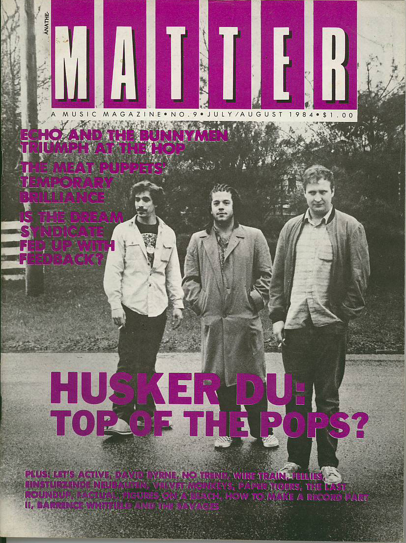distortmag:  MATTER #9 (US, 1984, 44 pages) Interviews with Husker Du, Echo & The Bunnymen, No Trend, Meat Puppets, Dream Syndicate, David Byrne, The Feelies, Einsturzende Neubauten, etc. Exemplary writing here. One of the best 80's American music mags. Plus the cunt from Husker Du has got fuckin' CORNROWS on the cover. Buy here.