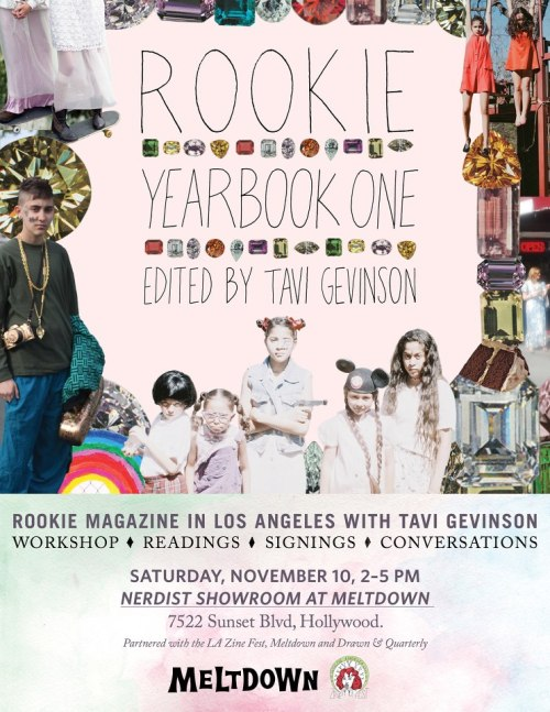 lazinefest:  November 10th L.A. Zine Fest will be partnering up with Tavi Gevinson, Meltdown Comics, Drawn and Quarterly to host a zine making workshop at the ROOKIE reading! You'll get to make zines in a self-lead workshop with the LAZF crew, enjoy readings from Rookie by Tavi and get your book signed! It's going to be an awesome event, and we'd love to see you there.  SATURDAY, NOV. 10TH, 2-5 PM Meltdown Comics 7522 W. Sunset Blvd. Los Angeles, CA
