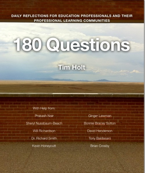 "I am pleased to announce the publication of my first book: 180 Questions: Daily Reflections for Educators and their Professional Learning Communities.  THis book is a labor of love, it is certainly not perfect, but it is written with the expressed belief that if you and your PLC use it, the conversation in your PLC will move back from just analyzing data to actually thinking about teaching and learning. The book presents a question for each day of a typical school year, then follows it up with a link, or a video, or a book, or something that allows you to delve more deeply into the question.  Here is early praise for the book from Kevin Honeycutt: ""Tim Holt is the kind of technology thinker who cuts through the fog like a laser beam. He gets right to what good can come from the invention, innovation or practice. Tim's sense of humor and willingness to ask the bigger, harder questions give him a unique and useful voice in the field of educational technology. In this book Tim assembles nuggets of useable, inspirational insights and lets them unfold daily for busy practitioners. As you unveil these moments of wisdom daily and allow them to feed your imagination you'll connect with other minds in other places who are working alongside you in the ""eduverse.""  Join us as we seek to inspire young minds, unleash learning potential and ultimately make our world a better place through the fertile, well developed imaginations of children."" All of the photography, save two pictures, is my own, so this is also sort of a photo book as well.  Here is the link: https://itunes.apple.com/us/book/180-questions/id573946590?mt=11 Priced $9.99 in iBook format only Thank you in advance if you happen to take a look or purchase!"