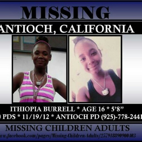 97-pimpflow:  I am trying to get the word out to help bring Ithiopia BoBo Burrell home. Where is Ithiopia?? If anyone has seen or talked to this girl, let me know and call Antioch PD at 925-778-2441 or you local PD!! Her family is worried. Ithiopia, if you can see this, call someone, or 911. Come home. We just wanna know you're okay!! she is 16 will be turning 17 Nov. 3 last see wearing a brown with sm white stripes tubetop, grey leggings, brown half boots and a big black purse, wears a nose ring she is about 5'8 and weighs about 130 lbs. She left her Aunts house friday morning and yes she is a runaway but no one has talked to her for 2 or 4 days. She left a friends house friday morning 10/19/2012, She left her aunt an inbox on Sunday saying she was coming home but she didn't show up. A girl told me that she last saw her 2 days ago 10/23/2012 but didn't know where Ithiopia went. Please pray for Ithiopia's safe return.