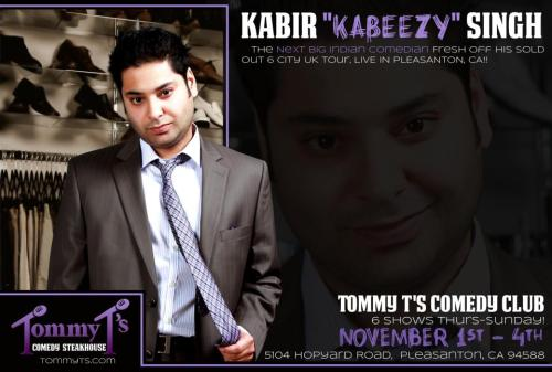 "11/1-4. Kabir ""Kabeezy"" Singh @ Tommy T's. 5104 Hopyard Rd. Pleasanton, CA. $15-$20. Featuring Ellis Rodriguez. More Information and Tickets: Here."