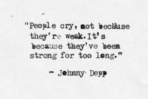 People cry, not because they're weak. It's because they've been strong for too long. — Johnny Depp