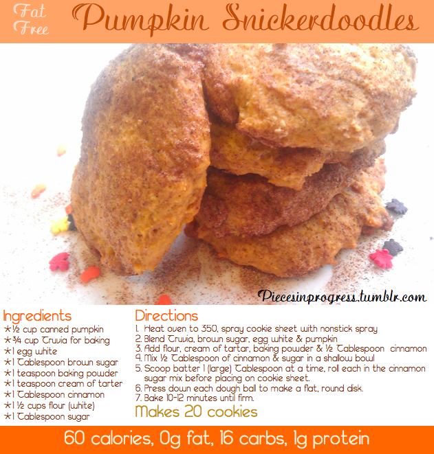 piecesinprogress:  60 Calorie Pumpkin Snickerdoodles! I'm a pumpkin addict so when this time of year rolls around I can't help but make an overload of pumpkin treats. With all the cinnamon & sugar in snickerdoodles I thought pumpkin would be a perfect match and it worked! I threw about 1/2 teaspoon of pumpkin pie spice into the batter before rolling it in the cinnamon sugar too. :) For more healthy cookie recipes go here and for more healthy Thanksgiving recipes go here!