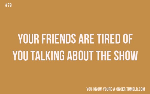 """You know you're a oncer when … your friends are tired of you talking about the show.""""         ~truelovecanbreakanycurse  Ainda bem que nem todos (ainda) rs"