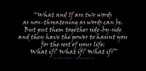 Source: Letters to Juliet  This quote is rather powerful. Makes you wonder. What if?