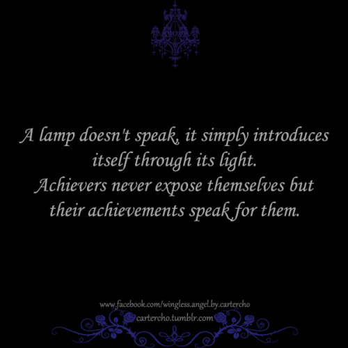 A lamp doesn't speak, it simply introduces itself through its light.Achievers never expose themselves but their achievements speak for them.