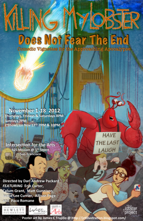 11/1-18. Killing My Lobster (Does Not Fear the End) @ Intersection for the Arts. 925 Mission St. $22. More Information: Here.  From Oakland preachers to the ancient Mayans everyone seems to agree that the end is nigh, and we want to have the last laugh when it gets here.  As John Cusak taught us 2012 is the year that it all goes down in A) a fiery comet of fire, B) a massive shift in the tectonic plates, C) the aftermath of global warming, D) the legalization of gay marriage or E) the 28th installment of Star Wars.  We have our comedy survival kits well stocked and are ready to create the time ending earthquake of laughter, the perfect storm of humor and hilarity, and the jokes to end all zombification as we prove that KML: Does Not Fear the End.