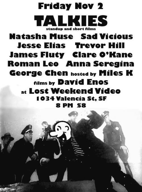 11/2. Talkies 6 @ Lost Weekend Video. 1034 Valencia St. SF. 8PM. $8. Featuring Natasha Muse, Sad Vicious, Jesse Elias, Trevor Hill, James Fluty, Clare O'Kane, Roman Leo, Anna Seregina, George Chen, and hosted Miles K. Filmes by David Enos. RSVP: Here.  talkiesshow:  TALKIES at LOST WEEKEND Nov 2, 2012