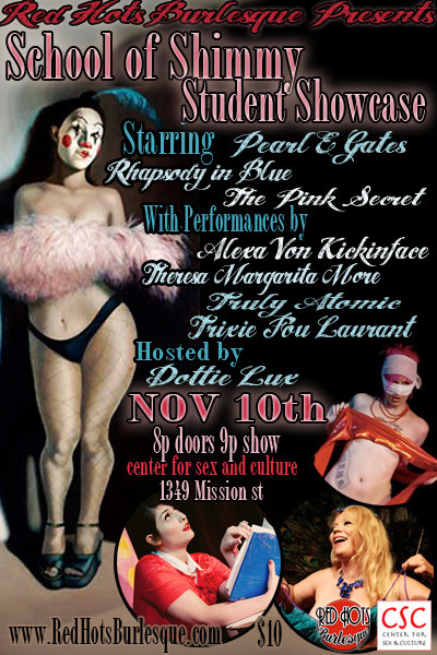 redhotsburlyq:  Red Hots Burlesque: School of Shimmy Student Showcase On this very special night the gals of RED HOTS BURLESQUE show their love for THE CENTER FOR SEX AND CULTURE by presenting a collection of work from the best SCHOOL OF SHIMMY STUDENTS as a FUNDRAISER for this great organization. Come on out for this ONE NIGHT ONLY affair. 12 performances! Audience participation! Raffle prizes! *Starring* PEARL E GATES RHAPSODY IN BLUE THE PINK SECRET *With Performances By* TRIXIE FOU LAURANT ALEXA VON KICKINFACE TRULY ATOMIC *And Introducing* THERESA MARGARITA MORE *Mistress of Ceremonies* DOTTIE LUX !NO ALCOHOL SERVED! Get the Goods: Doors @ 8:00, Show @ 9:00 Prices: $10 - General Admission / $15 -Reservation email RedHotsBurlesque@gmail.com Center For Sex and Culture 1349 Mission St Wheelchair Accessible Tickets on Sale Now! – http://schoolofshimmyshowcase.eventbrite.com/