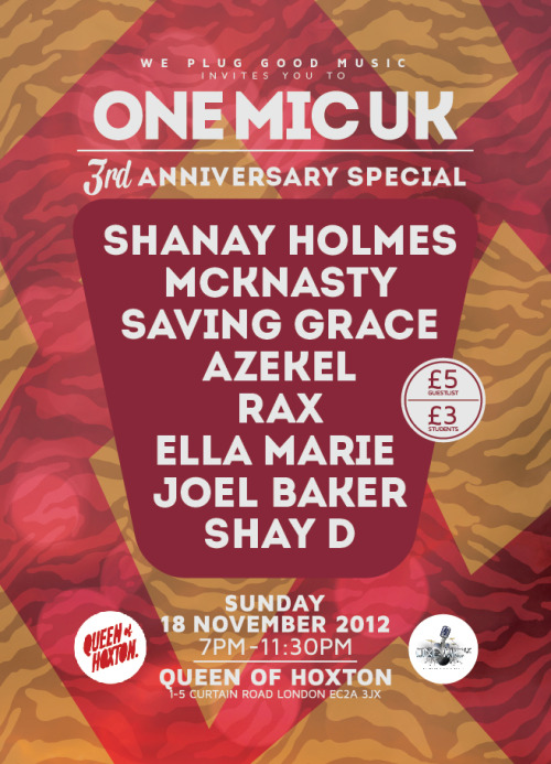 We Plug GOOD Music presents ONE MIC UK… The Anniversary Special!SHANAY HOLMES, CHASING GRACE, MCKNASTY, ELLA MARIE, JOEL BAKER and SHAY D will ALL be performing LIVE at ONE MIC UK on SUNDAY, NOVEMBER 18 for our Anniversary Special 2012… PLUS One Mic UK welcomes RAX & AZEKEL back to the show for our special Anniversary showcase! £5 ALL NIGHT ON GUESTLIST (MOTD) // £3 FOR STUDENTS (WITH NUS CARD)Email guestlist@onemicuk.com OR Text 07595947017 or BBM 295644D2 for GUESLIST!!! More info: http://bit.ly/onemicukanniversary