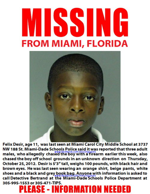 Family fears 11-year-old Felix Desir is in 'imminent danger' The Miami-Dade Schools Police Department is searching for an 11-year-old student they say has been missing since Thursday. Felix Desir was last seen at Miami Carol City Middle School at 3737 NW 188 St. Miami-Dade Schools Police said it was reported that three adult males, who allegedly chased the boy with a firearm earlier this week, also chased the boy off school grounds in an unknown direction Thursday. Desir, who is listed as an endangered juvenile, is 5-feet-3-inches tall and weighs 100 pounds. Police said he was wearing an orange shirt, beige pants, white shoes and a black and grey book bag. Anyone with information is asked to call police at 305-995-1553 or 305-471-TIPS.