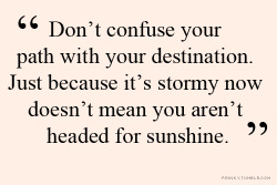"girlscenenl:  ""Don't confuse your path with your destination. Just because it's stormy now doesn't mean you aren't headed for sunshine."" - www.girlscene.nl"