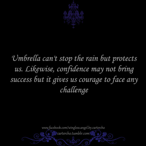 Umbrella can't stop the rain but protects us. Likewise, confidence may not bring success but it gives us courage to face any challenge.