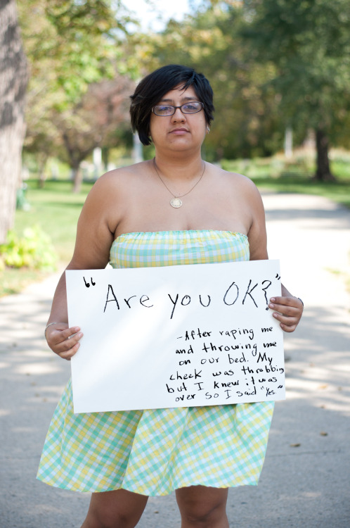 "The poster reads: ""Are you okay?"" -After raping me and throwing me on our bed. My cheek was throbbing but I knew it was over so I said ""Yes"". — Photographed in Chicago, IL on September 27th — Click here to learn more about Project Unbreakable. (trigger warning) Facebook, Twitter, submissions, FAQ, donate to Project Unbreakable Join our mailing list! Email kaelyn@project-unbreakable.org with the subject line ""Newsletter"" to be the first to hear about our two exciting announcements."