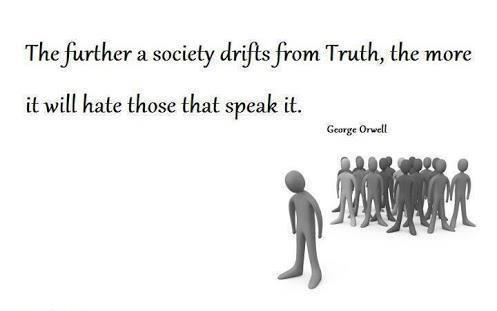 The further a society drifts from Truth, the more it will hate those that speak it. - George Orwell