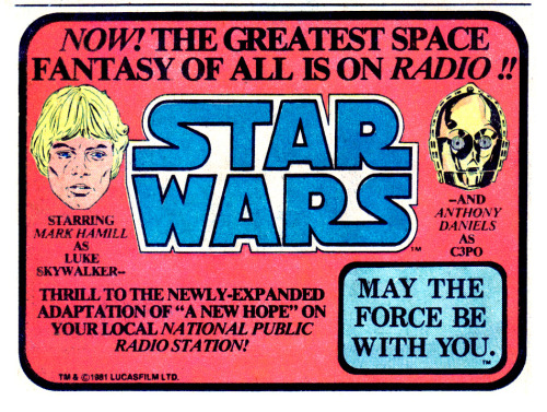 In 1981 a radio serial of the Star Wars: A New Hope movie was broadcast by the National Public Radio. It was a 13-part serial that expanded the original story, as it was almost six hours long. It was followed by the adaptations of The Empire Strikes Back in 1983 and The Return of the Jedi in 1996. Some actors of the original trilogy such as Mark Hamill (Luke Skywalker), Anthony Daniels (C3P0) or Billy Dee Williams (Lando Calrissian) played their roles in the radio dramatization.