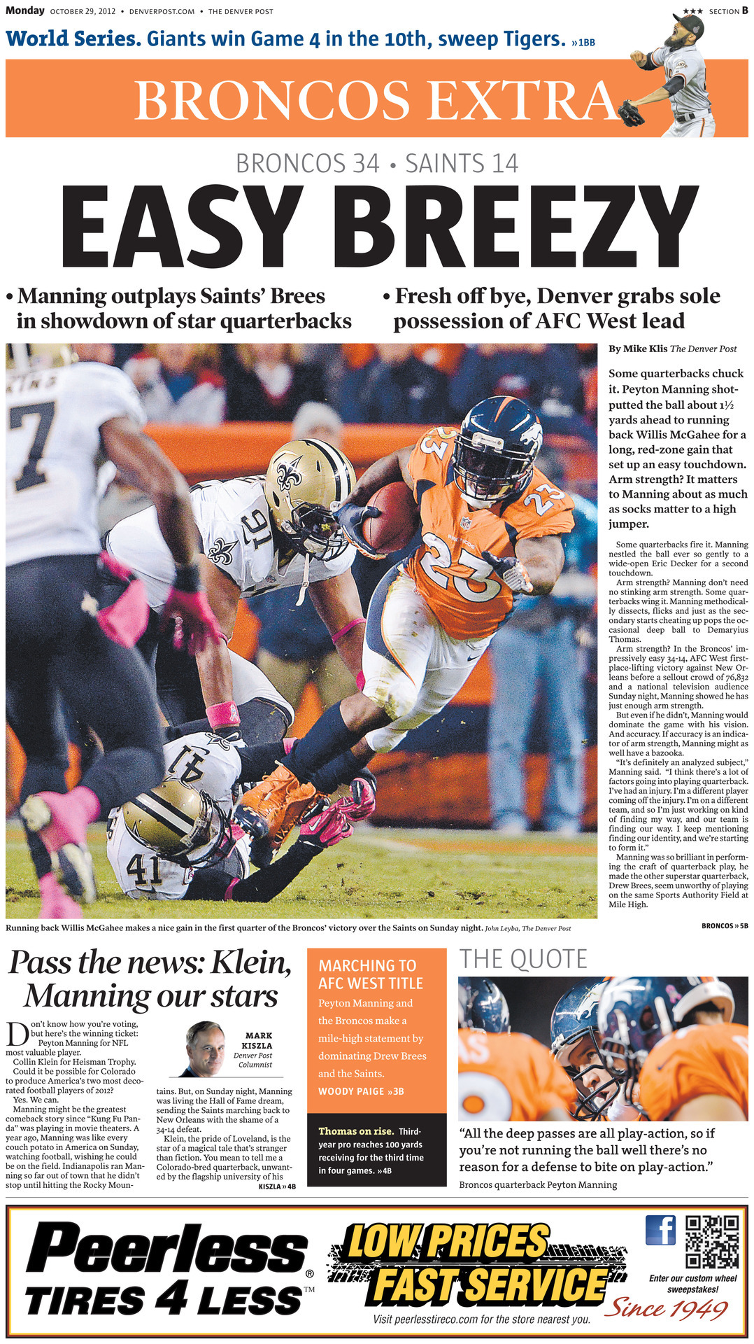 BRONCOS EXTRA: EASY BREEZY. Peyton Manning outplayed Saints' QB Drew Brees in a showdown of star quarterbacks in a nationally-televised primetime matchup. Full story…  More photos: Field level for Broncos-Saints  Woody Paige: Marching to an AFC West title  Mark Kiszla: Peyton Manning, Collin Klein for MVPs Demaryius Thomas: Developing into elite deep threat Broncos' D: Didn't sit back in win over Saints Harris, Carter: Step in for Tracy Porter Drew Brees: Rare off game Threading the needle: Best and worst of Broncos/Saints  Boxscore: Broncos 34, Saints 14  First-and-Orange blog: Notes, analysis, buzz  Complete coverage of Denver Broncos from The Post