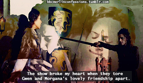 The show broke my heart when they tore Gwen and Morgana's lovely friendship apart.