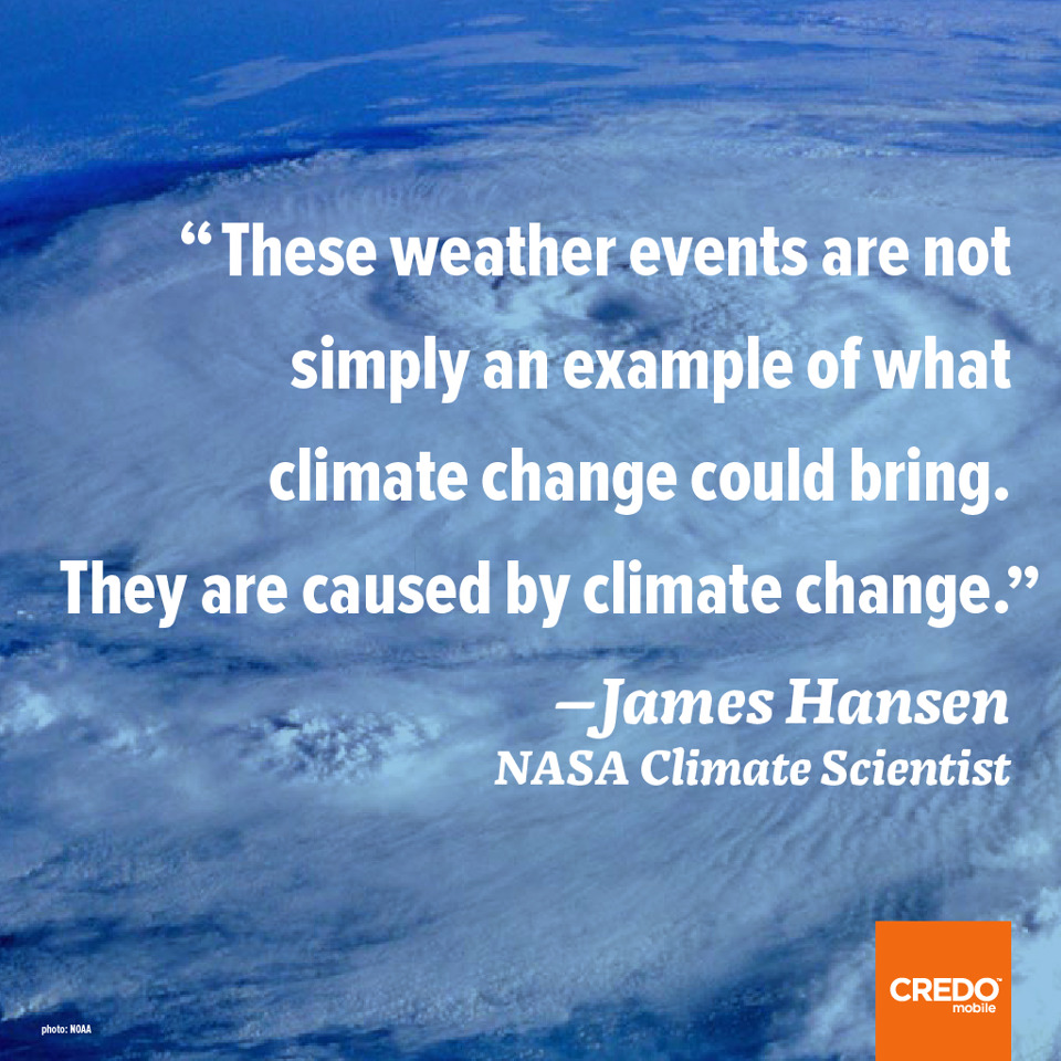 """These weather events are not simply an example of what climate change could bring. They are caused by climate change."" ––James Hansen, NASA Climate Scientist"