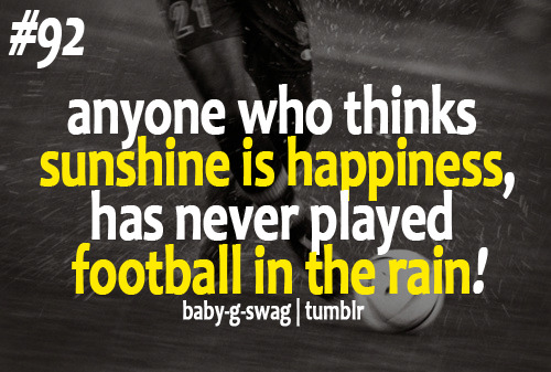baby-g-swag:  Anyone who thinks sunshine is happiness… Has never played football in the rain!