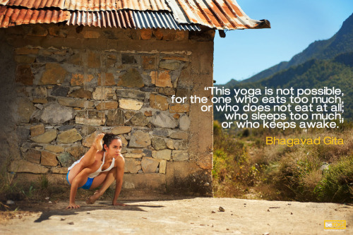 """This yoga is not possible, for the one who eats too much, or who does not eat at all; who sleeps too much, or who keeps awake.""Bhagavad Gita"