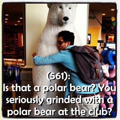 (561): Is that a polar bear? You seriously grinded with a polar bear at the club?