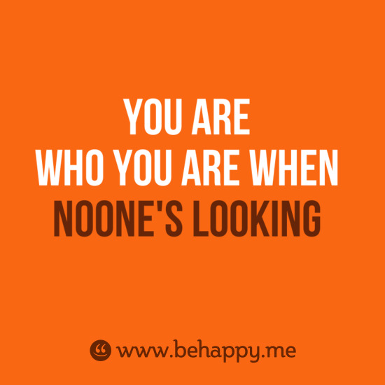 YOU ARE WHO YOU ARE WHEN NOONE'S LOOKING