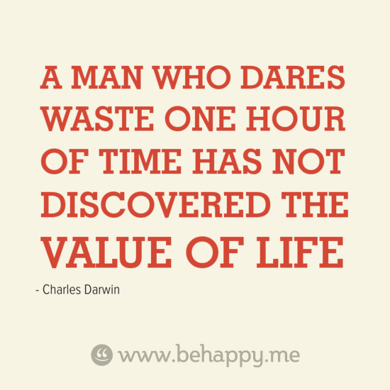 A MAN WHO DARES WASTE ONE HOUR OF TIME HAS NOT DISCOVERED THE VALUE OF LIFE