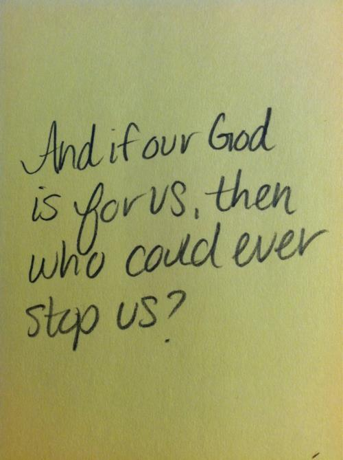 spiritualinspiration:  The same God who created the heavens and earth, the one who spoke the universe into existence and knows everything about you, He is on your side and wants the best for you. I love this verse because it is a great reminder that when God is for you, no one can win against you. Not the pain of your past. Not any mistake you've made. Not the forces of hell, your worst enemy, a bad economy, a difficult housing market or anything else on this earth.  Today, instead of dwelling on what you're not, dwell on what He is — He is faithful, He is loving, He is with you and He is for you! And with God on your side, you are headed for victory all the days of your life!