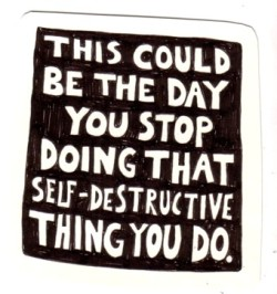 anarchycamp:  This could be the day you stop doing that self-destructive thing you do.