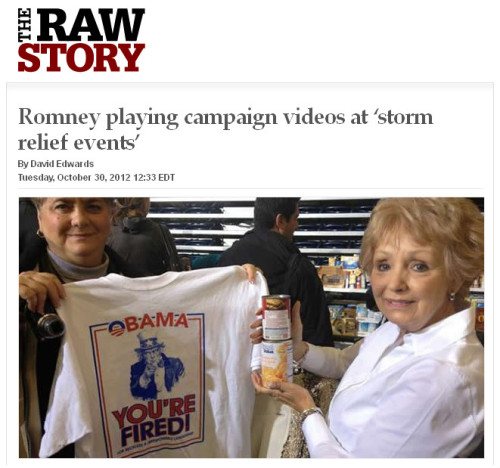 "quickhits:  Yes, Romney's 'storm relief events' are fake.  Raw Story: Republican presidential nominee Mitt Romney on Tuesday claimed that he had stopped campaigning due to Hurricane Sandy and instead was holding so-called ""storm relief events"" where campaign advertisements were played for attendees. Romney, along with his wife, Ann, and vice presidential nominee Paul Ryan, stopped by campaign offices and attended events in the swing state of Ohio just a day after the hurricane devastated much of the east coast. ""Campaign video playing at 'storm relief event' – there is an area roped off for supplies,"" USA Today's Jackie Kucinich tweeted along with a photo. New York Times political reporter Michael Barbaro noted that a sign at the Trent Arena in Kettering called the event a ""Republican Campaign Rally."" NPR White House Correspondent Ari Shapiro tweeted a photo of press badge, which referred to the ""storm relief event"" in Dayton as a ""victory rally.""  Don't say I didn't tell you so. How predictable is this? Mitt Romney is so shameless that there's literally nothing he won't lie about. The question is how long it'll take the media to catch up to reality. So far, they're all sticking with the ""both campaigns have suspended electioneering"" bullshit.  I am starting to suspect that the media would like to see Mitt elected… perhaps it will be for the amazing war coverage they'll get, or the stories of suffering from the poor, or the volumes of horrible bigotry-related incidents they'll fill the back pages with…  I personally want none of these stories to read."