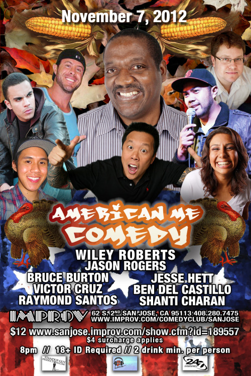 11/7. American Me Comedy @ @ San Jose Improv. 62 S. Second Street. 8PM. $12. Featuring Wiley Roberts, Jason Rogers, Bruce Burton, Victor Cruz, Raymond Santos, Jesse Hett, Ben Del Castillo, and Shanti Charan. Advanced Tickets: Here.